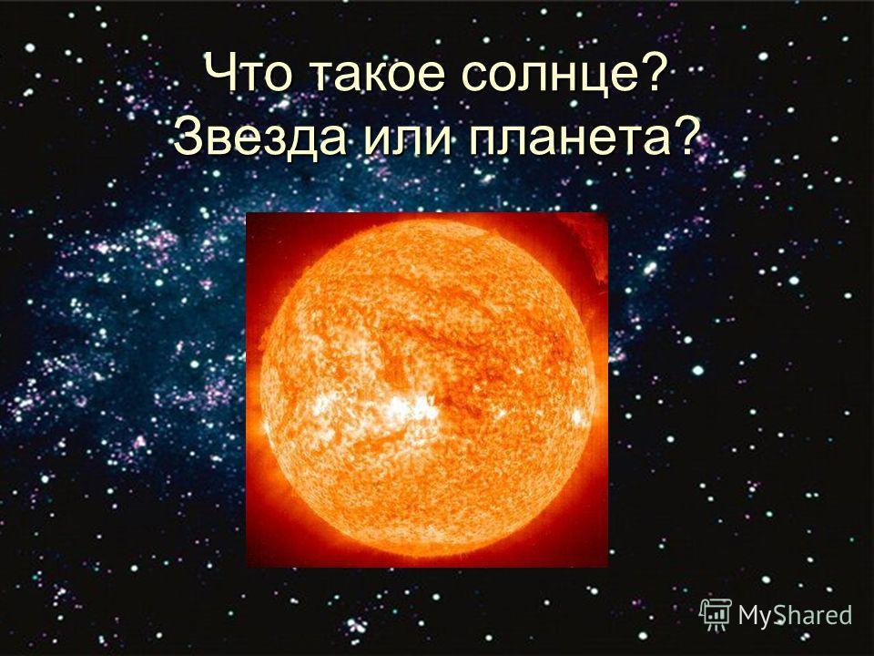 Что такое солнце? Звезда или планета?