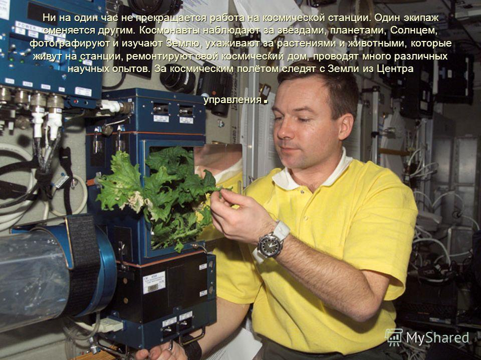 Ни на один час не прекращается работа на космической станции. Один экипаж сменяется другим. Космонавты наблюдают за звёздами, планетами, Солнцем, фотографируют и изучают Землю, ухаживают за растениями и животными, которые живут на станции, ремонтирую