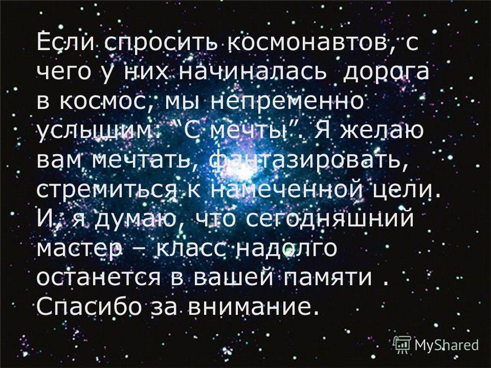 Если спросить космонавтов, с чего у них начиналась дорога в космос, мы непременно услышим: С мечты. Я желаю вам мечтать, фантазировать, стремиться к намеченной цели. И, я думаю, что сегодняшний мастер – класс надолго останется в вашей памяти. Спасибо
