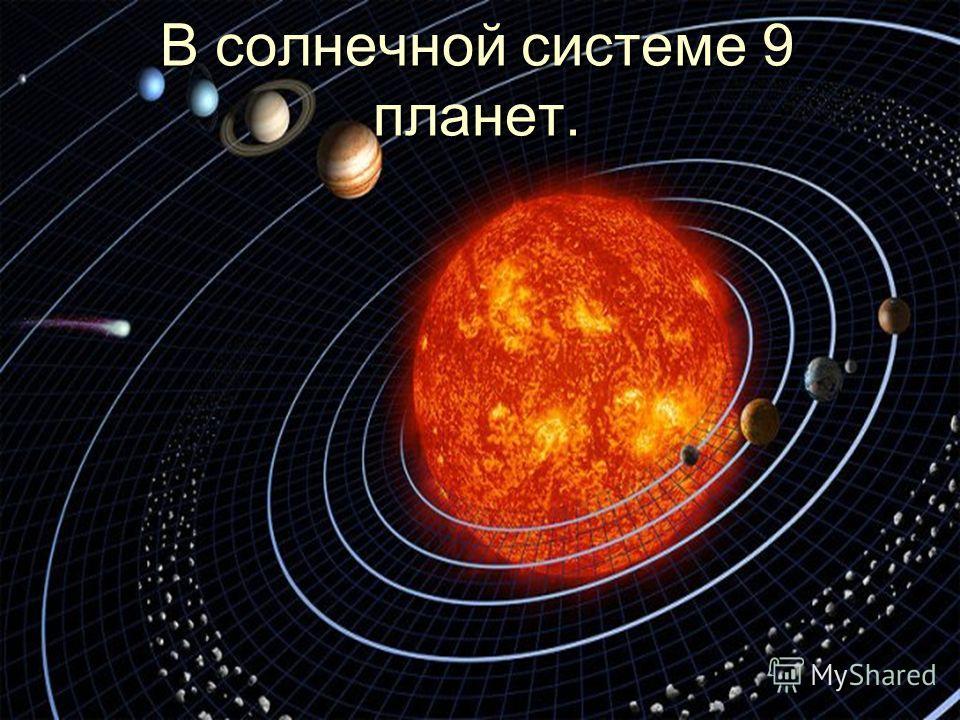 В солнечной системе 9 планет.