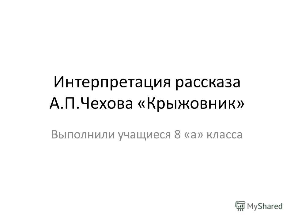 Интерпретация рассказа А.П.Чехова «Крыжовник» Выполнили учащиеся 8 «а» класса