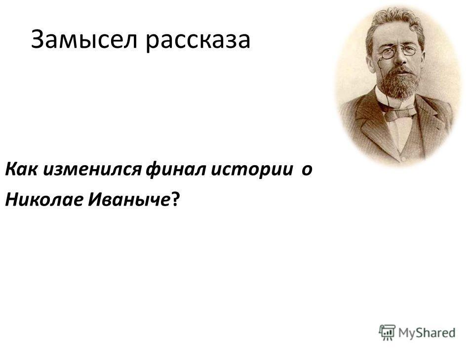 Замысел рассказа Как изменился финал истории о Николае Иваныче?