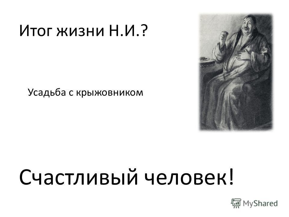 Итог жизни Н.И.? Усадьба с крыжовником Счастливый человек!