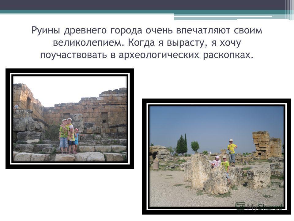 Руины древнего города очень впечатляют своим великолепием. Когда я вырасту, я хочу поучаствовать в археологических раскопках.