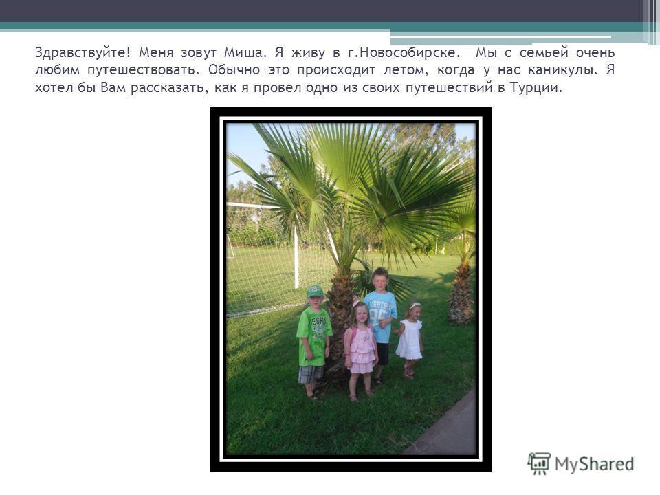 Здравствуйте! Меня зовут Миша. Я живу в г.Новособирске. Мы с семьей очень любим путешествовать. Обычно это происходит летом, когда у нас каникулы. Я хотел бы Вам рассказать, как я провел одно из своих путешествий в Турции.