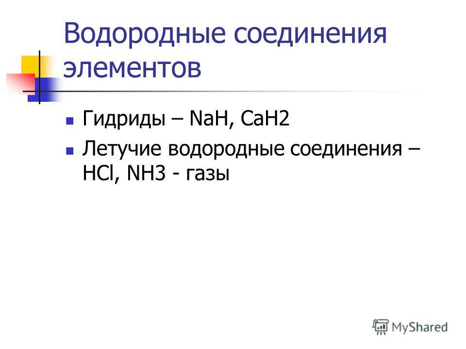 Водородные соединения элементов Гидриды – NaH, CaH2 Летучие водородные соединения – HCl, NH3 - газы