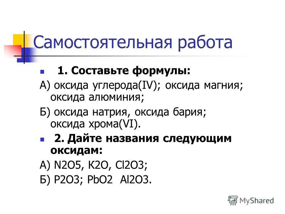 1. Составьте формулы: А) оксида углерода(IV); оксида магния; оксида алюминия; Б) оксида натрия, оксида бария; оксида хрома(VI). 2. Дайте названия следующим оксидам: А) N2O5, К2O, Cl2O3; Б) P2O3; PbO2 Al2O3. Самостоятельная работа