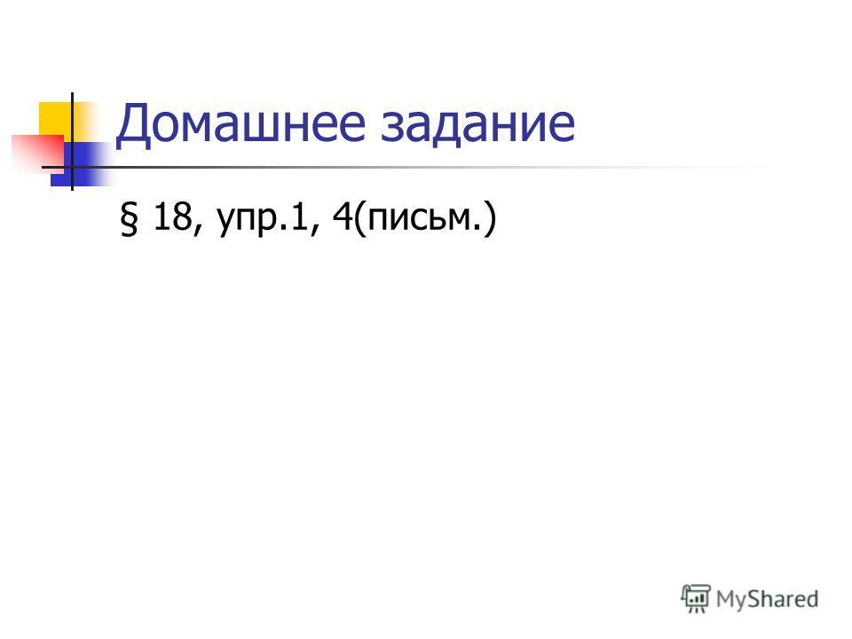 Домашнее задание § 18, упр.1, 4(письмо.)