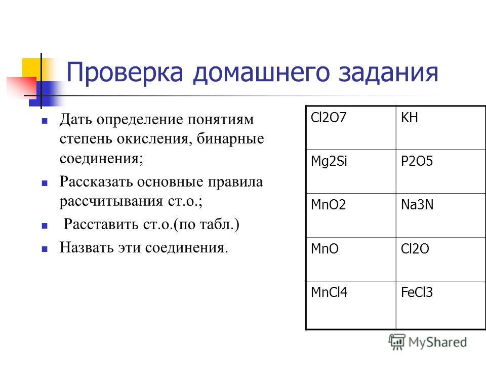Проверка домашнего задания Дать определение понятиям степень окисления, бинарные соединения; Рассказать основные правила рассчитывания ст.о.; Расставить ст.о.(по табл.) Назвать эти соединения. Cl2O7KH Mg2SiP2O5 MnO2Na3N MnOCl2O MnCl4FeCl3