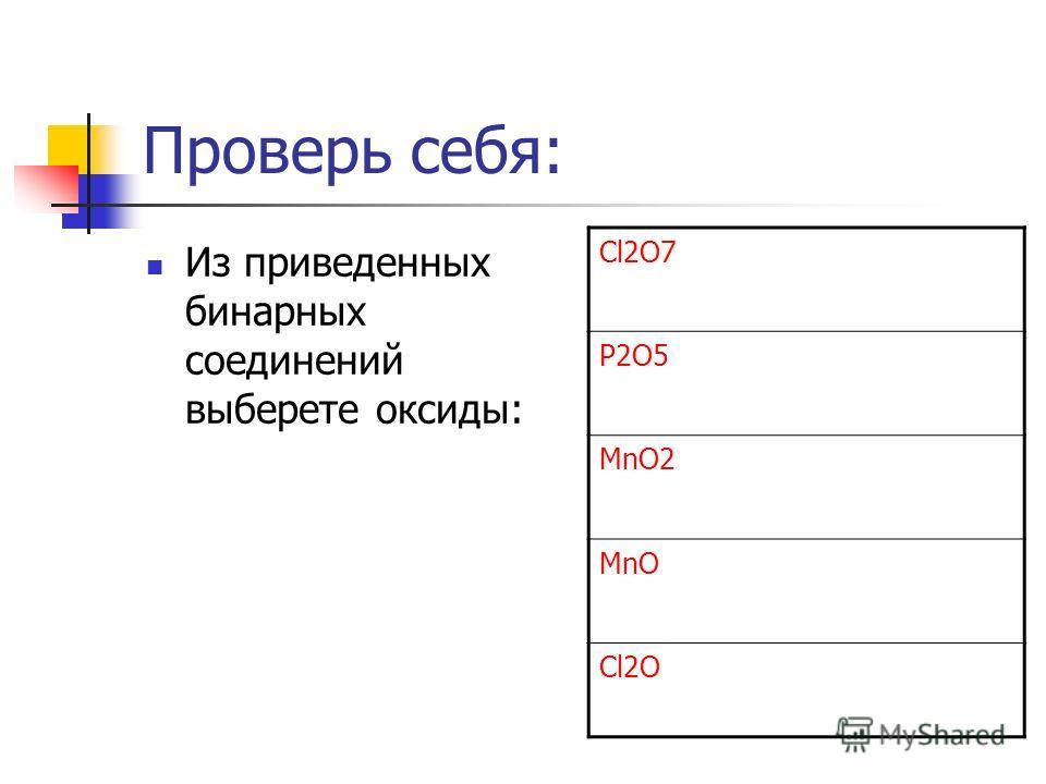 Проверь себя: Из приведенных бинарных соединений выберете оксиды: Cl2O7 P2O5 MnO2 MnO Cl2O