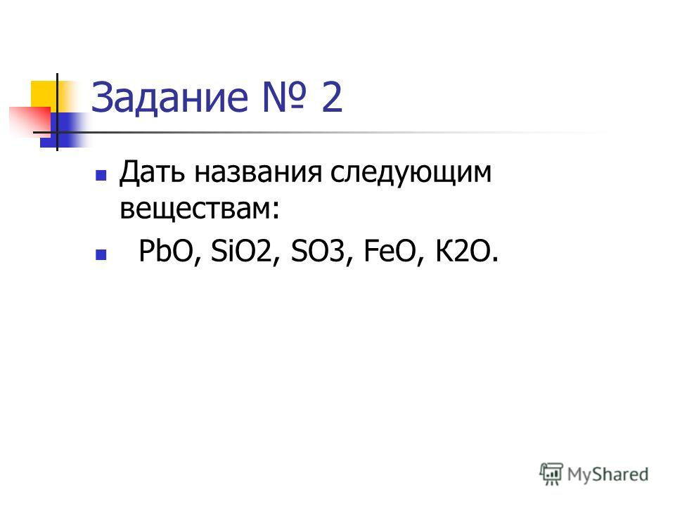 Задание 2 Дать названия следующим веществам: PbO, SiO2, SO3, FeO, К2О.