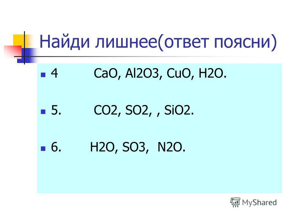 Найди лишнее(ответ поясни) 4 CaO, Al2O3, CuO, H2O. 5. CO2, SO2,, SiO2. 6. H2O, SO3, N2O.