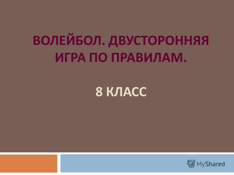 ВОЛЕЙБОЛ. ДВУСТОРОННЯЯ ИГРА ПО ПРАВИЛАМ. 8 КЛАСС