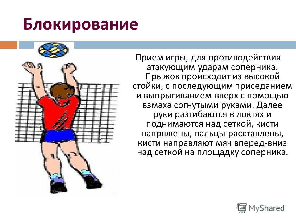 Блокирование Прием игры, для противодействия атакующим ударам соперника. Прыжок происходит из высокой стойки, с последующим приседанием и выпрыгиванием вверх с помощью взмаха согнутыми руками. Далее руки разгибаются в локтях и поднимаются над сеткой,