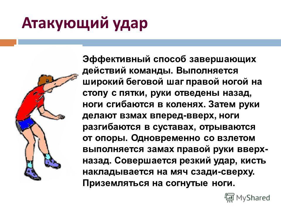 Атакующий удар Эффективный способ завершающих действий команды. Выполняется широкий беговой шаг правой ногой на стопу с пятки, руки отведены назад, ноги сгибаются в коленях. Затем руки делают взмах вперед-вверх, ноги разгибаются в суставах, отрываютс