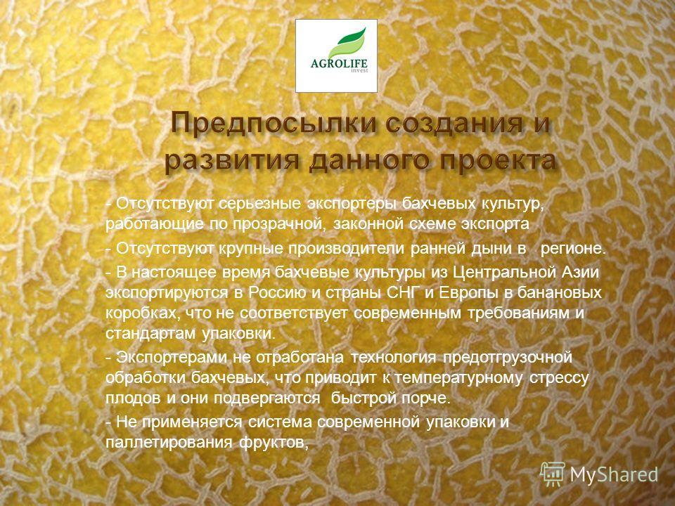 - Отсутствуют серьезные экспортеры бахчевых культур, работающие по прозрачной, законной схеме экспорта - Отсутствуют крупные производители ранней дыни в регионе. - В настоящее время бахчевые культуры из Центральной Азии экспортируются в Россию и стра