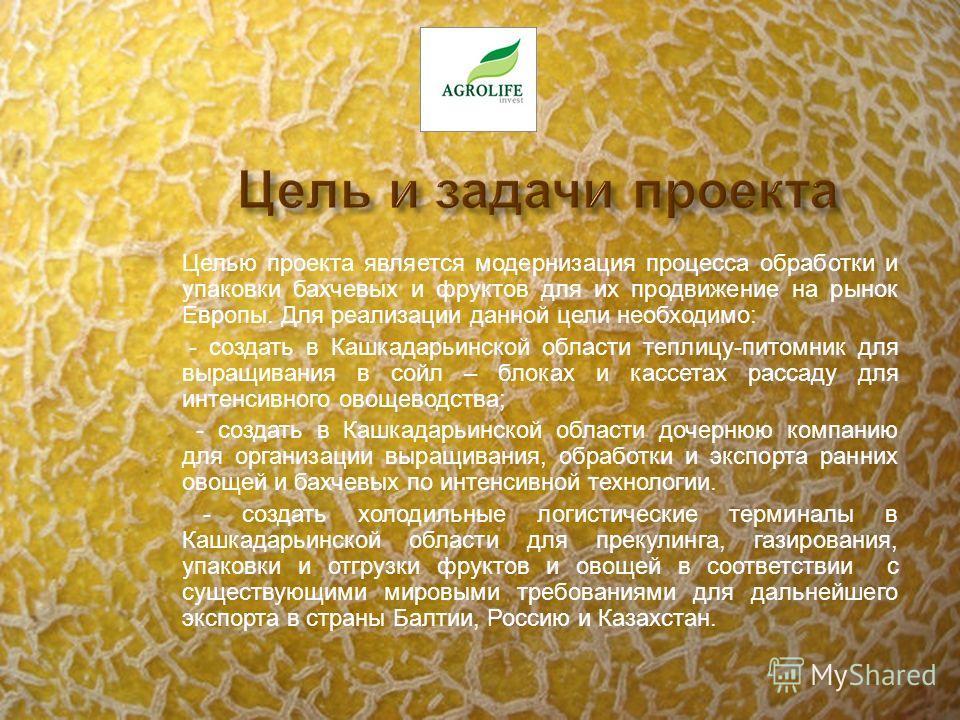 Целью проекта является модернизация процесса обработки и упаковки бахчевых и фруктов для их продвижение на рынок Европы. Для реализации данной цели необходимо: - создать в Кашкадарьинской области теплицу-питомник для выращивания в сойл – блоках и кас