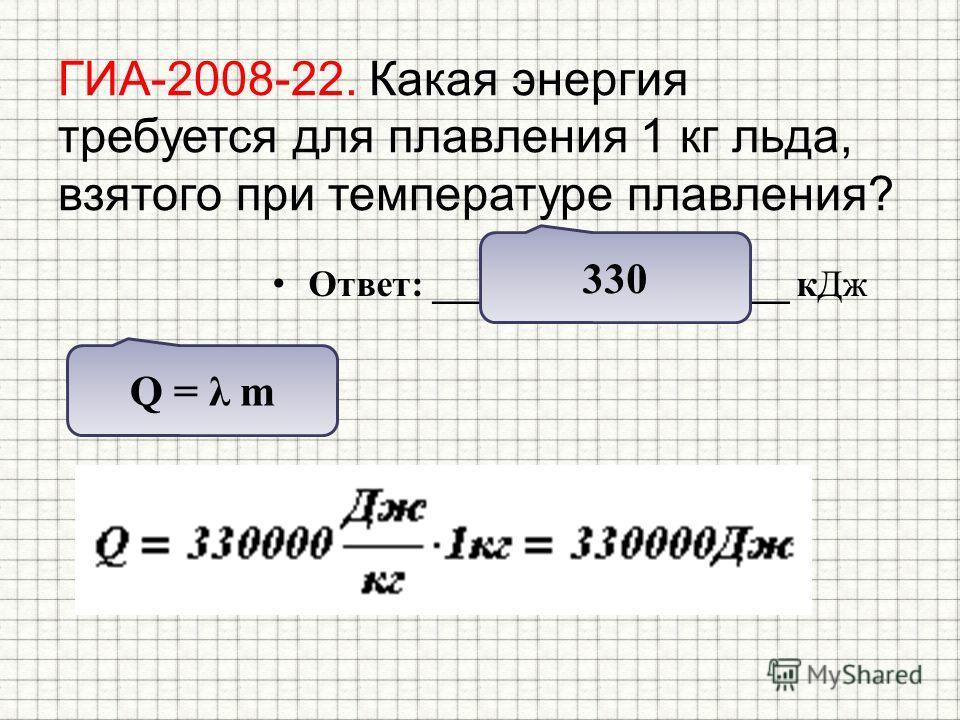 ГИА-2008-22. Какая энергия требуется для плавления 1 кг льда, взятого при температуре плавления? Ответ: ___________________ к Дж Q = λ m 330