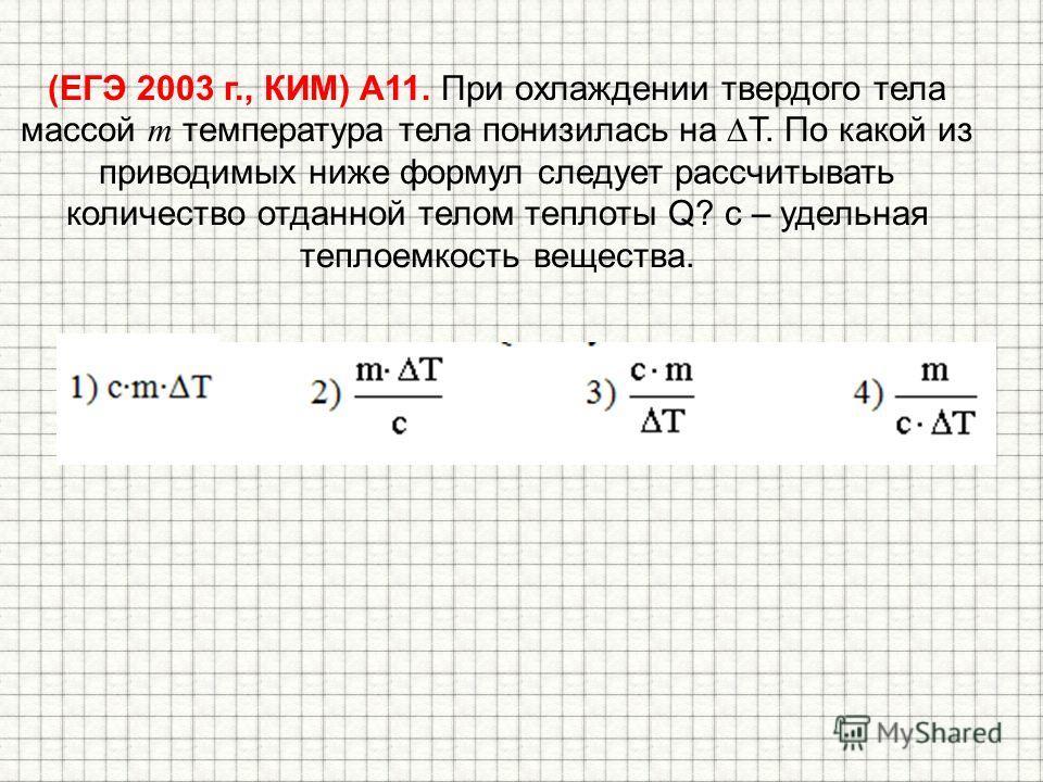 (ЕГЭ 2003 г., КИМ) А11. При охлаждении твердого тела массой m температура тела понизилась на T. По какой из приводимых ниже формул следует рассчитывать количество отданной телом теплоты Q? с – удельная теплоемкость вещества.