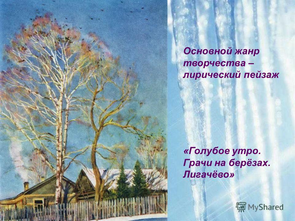 Основной жанр творчества – лирический пейзаж «Голубое утро. Грачи на берёзах. Лигачёво»