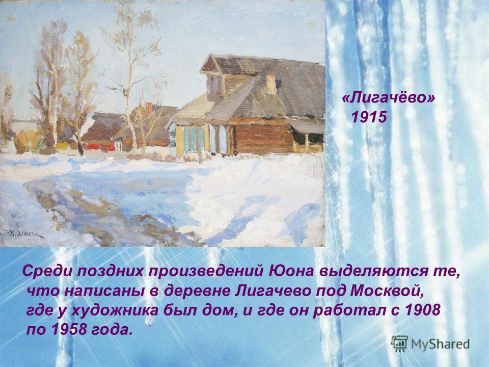 «Лигачёво» 1915 Среди поздних произведений Юона выделяются те, что написаны в деревне Лигачево под Москвой, где у художника был дом, и где он работал с 1908 по 1958 года.