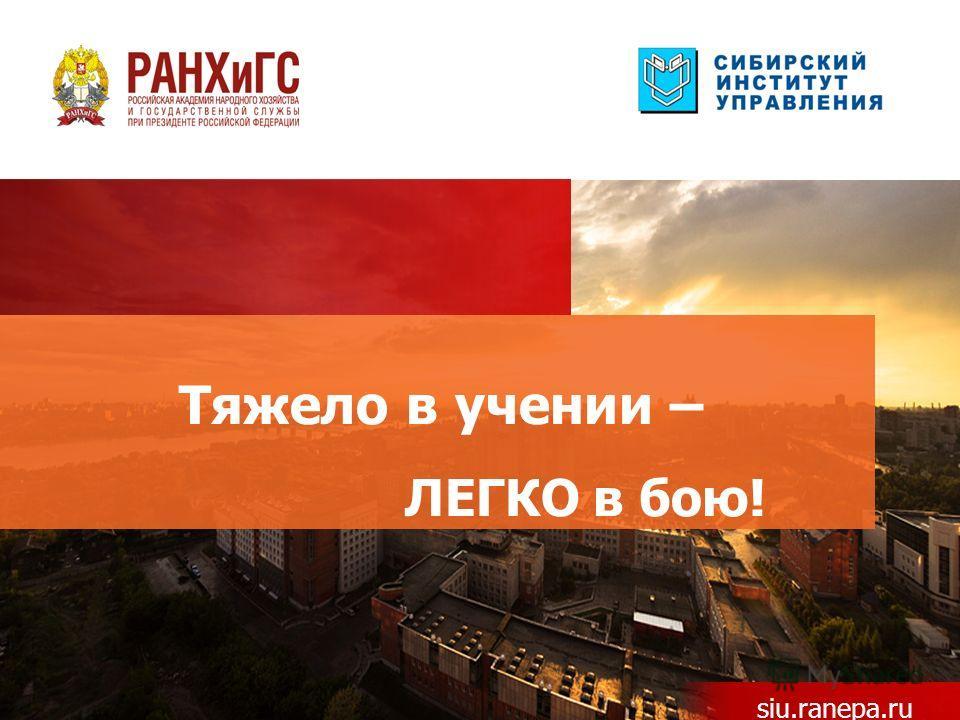 Тяжело в учении – ЛЕГКО в бою! siu.ranepa.ru