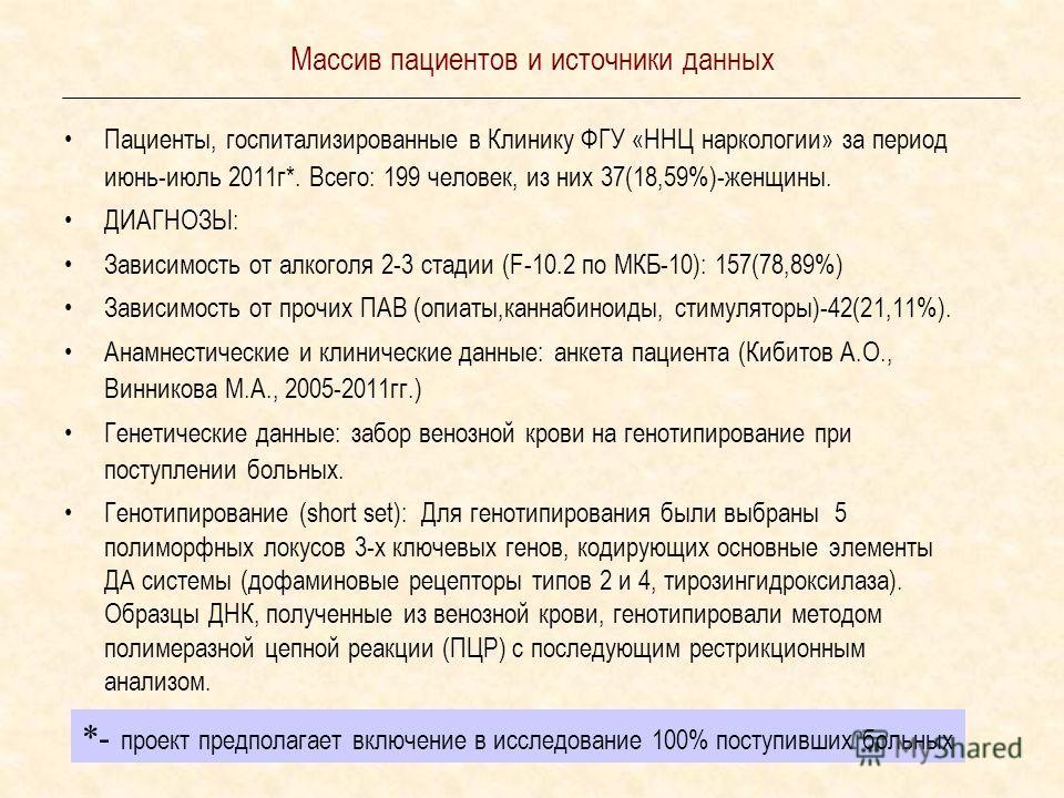 Массив пациентов и источники данных Пациенты, госпитализированные в Клинику ФГУ «ННЦ наркологии» за период июнь-июль 2011 г*. Всего: 199 человек, из них 37(18,59%)-женщины. ДИАГНОЗЫ: Зависимость от алкоголя 2-3 стадии (F-10.2 по МКБ-10): 157(78,89%)