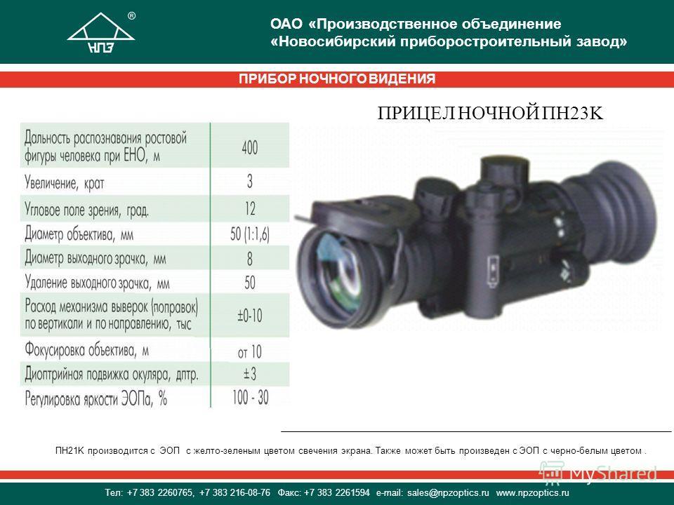 ПРИЦЕЛ НОЧНОЙ ПН23K ПН21K производится с ЭОП с желто-зеленым цветом свечения экрана. Также может быть произведен с ЭОП с черно-белым цветом. ПРИБОР НОЧНОГО ВИДЕНИЯ ОАО «Производственное объединение «Новосибирский приборостроительный завод» Тел: +7 38