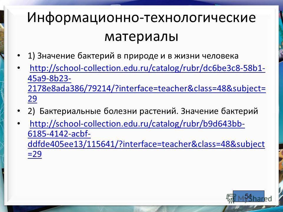 Информационно-технологические материалы 1) Значение бактерий в природе и в жизни человека http://school-collection.edu.ru/catalog/rubr/dc6be3c8-58b1- 45a9-8b23- 2178e8ada386/79214/?interface=teacher&class=48&subject= 29http://school-collection.edu.ru