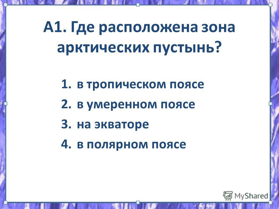 А1. Где расположена зона арктических пустынь? 1. в тропическом поясе 2. в умеренном поясе 3. на экваторе 4. в полярном поясе