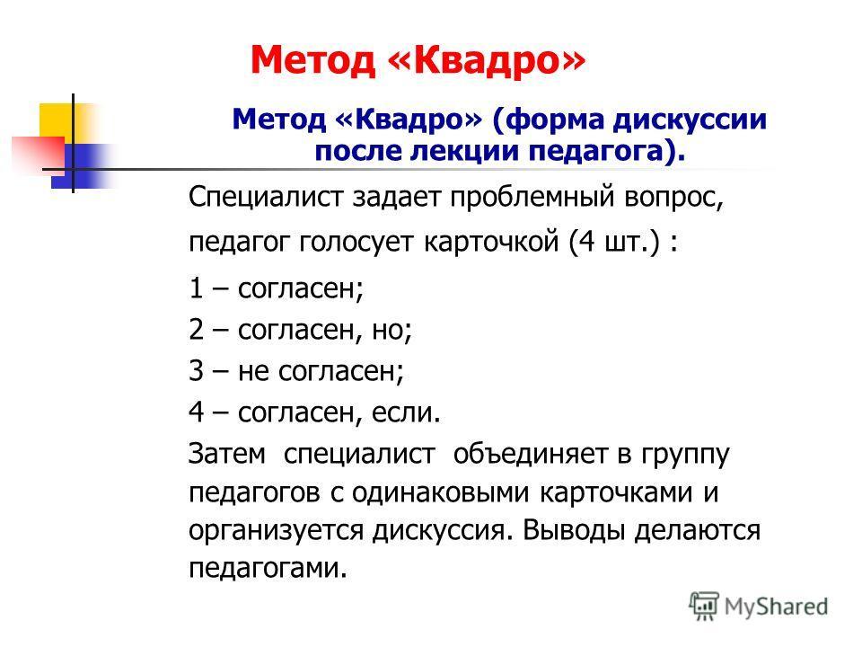 Метод «Квадро» Метод «Квадро» (форма дискуссии после лекции педагога). Специалист задает проблемный вопрос, педагог голосует карточкой (4 шт.) : 1 – согласен; 2 – согласен, но; 3 – не согласен; 4 – согласен, если. Затем специалист объединяет в группу