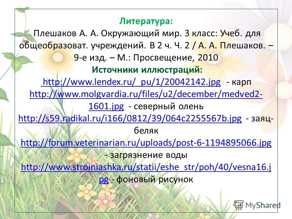 Литература: Плешаков А. А. Окружающий мир. 3 класс: Учеб. для общеобразоват. учреждений. В 2 ч. Ч. 2 / А. А. Плешаков. – 9-е изд. – М.: Просвещение, 2010 Источники иллюстраций: http://www.lendex.ru/_pu/1/20042142. jpg - карп http://www.molgvardia.ru/