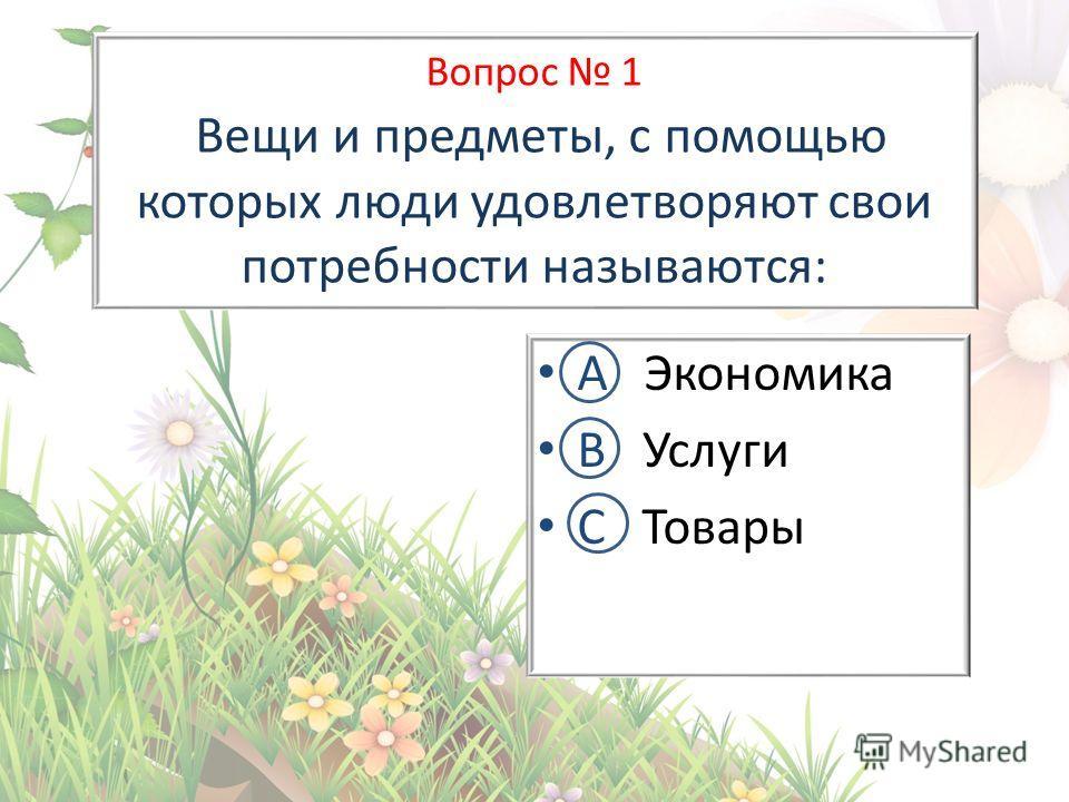 Вопрос 1 Вещи и предметы, с помощью которых люди удовлетворяют свои потребности называются: А Экономика В Услуги С Товары