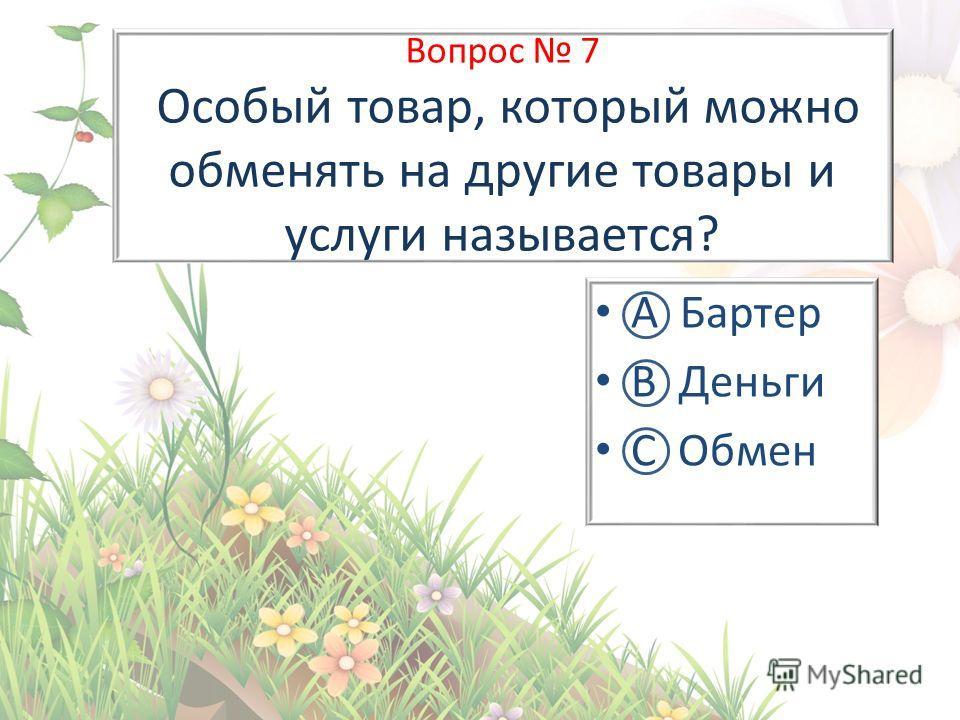 Вопрос 7 Особый товар, который можно обменять на другие товары и услуги называется? А Бартер В Деньги С Обмен