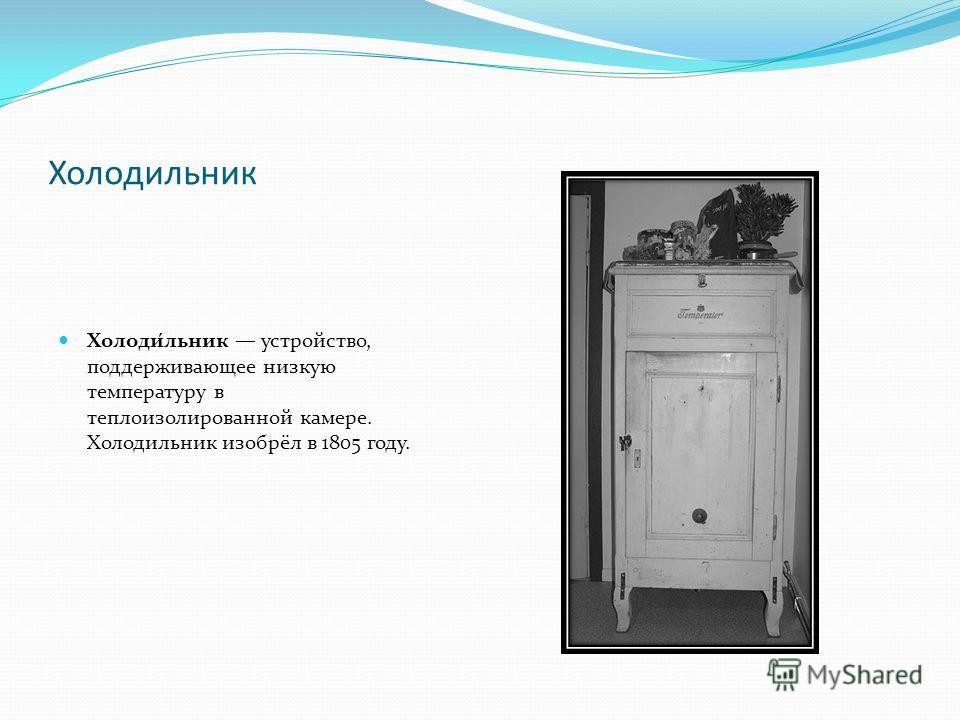 Холодиельник Холоди́ельник устройство, поддерживающее низкую температуру в теплоизолированной камере. Холодиельник изобрёл в 1805 году.