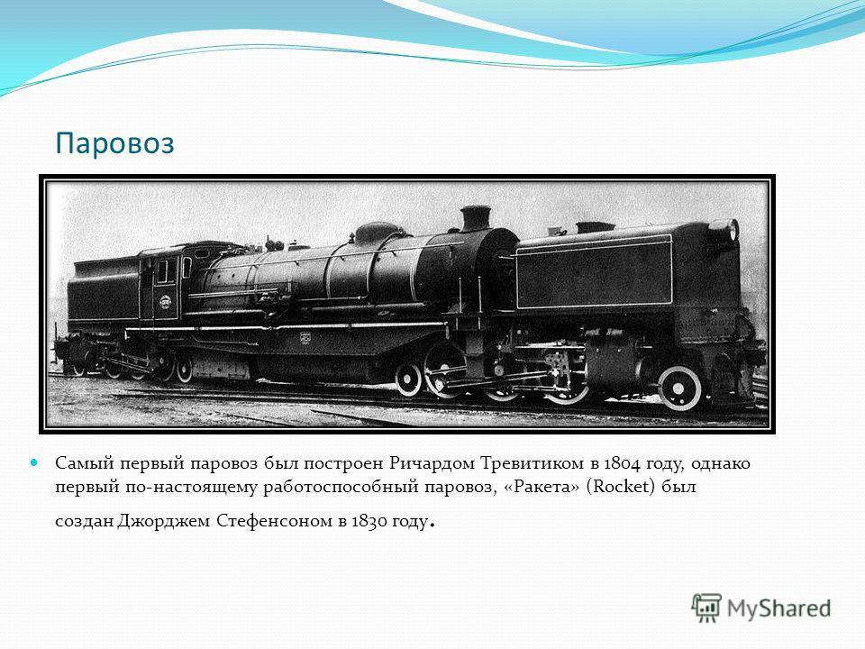Паровоз Самый первый паровоз был построен Ричардом Тревитиком в 1804 году, однако первый по-настоящему работоспособный паровоз, «Ракета» (Rocket) был создан Джорджем Стефенсоном в 1830 году.
