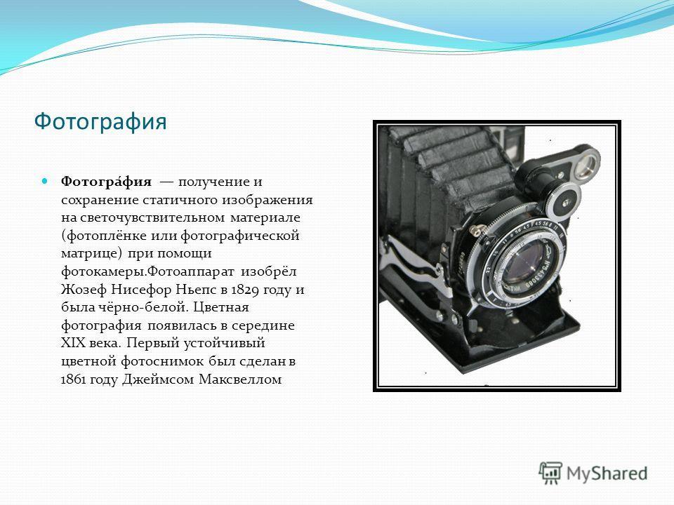 Фотографея Фотогра́фея получение и сохранение статичного изображения на светочувствительном материале (фотоплёнке или фотографической матрице) при помощи фотокамеры.Фотоаппарат изобрёл Жозеф Нисефор Ньепс в 1829 году и была чёрно-белой. Цветная фотог