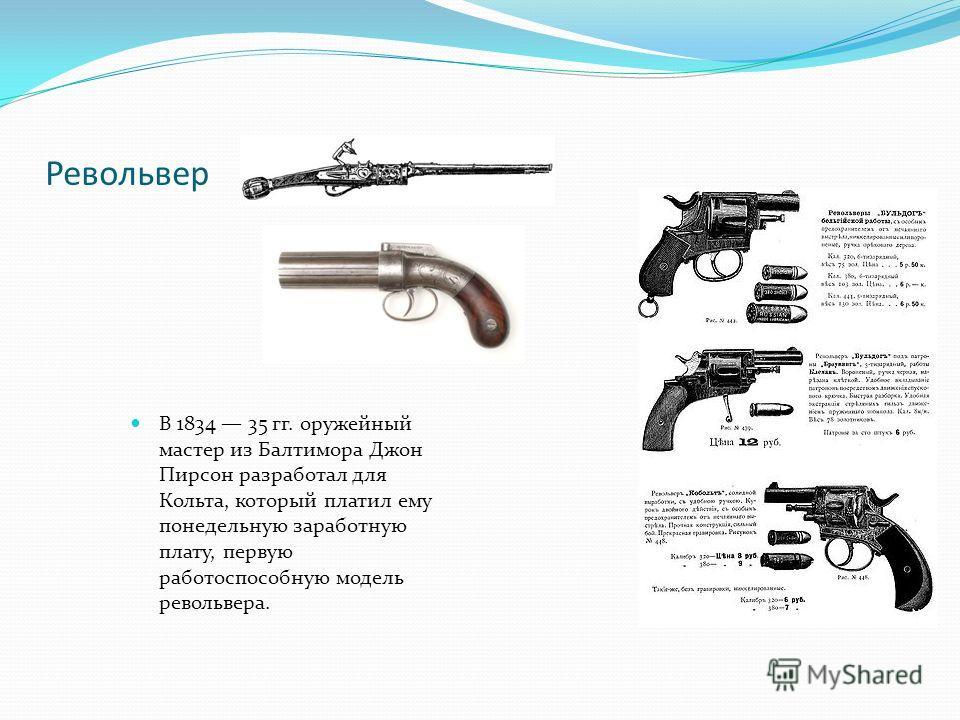 Револьвер В 1834 35 гг. оружейный мастер из Балтимора Джон Пирсон разработал для Кольта, который платил ему понедельную заработную плату, первую работоспособную модель револьвера.