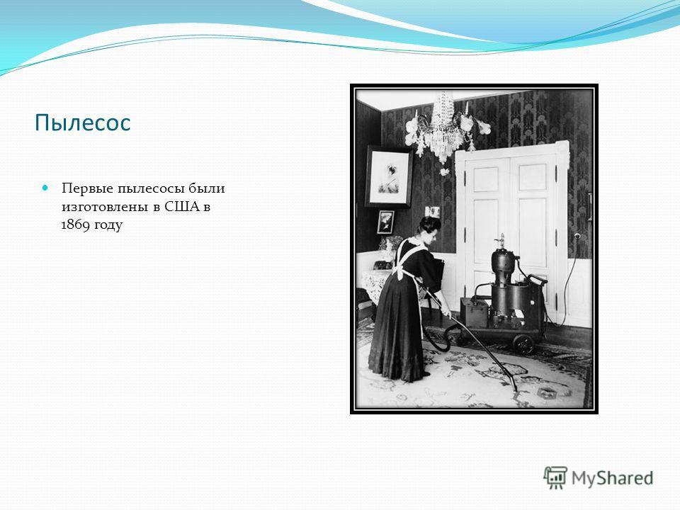 Пылесос Первые пылесосы были изготовлены в США в 1869 году