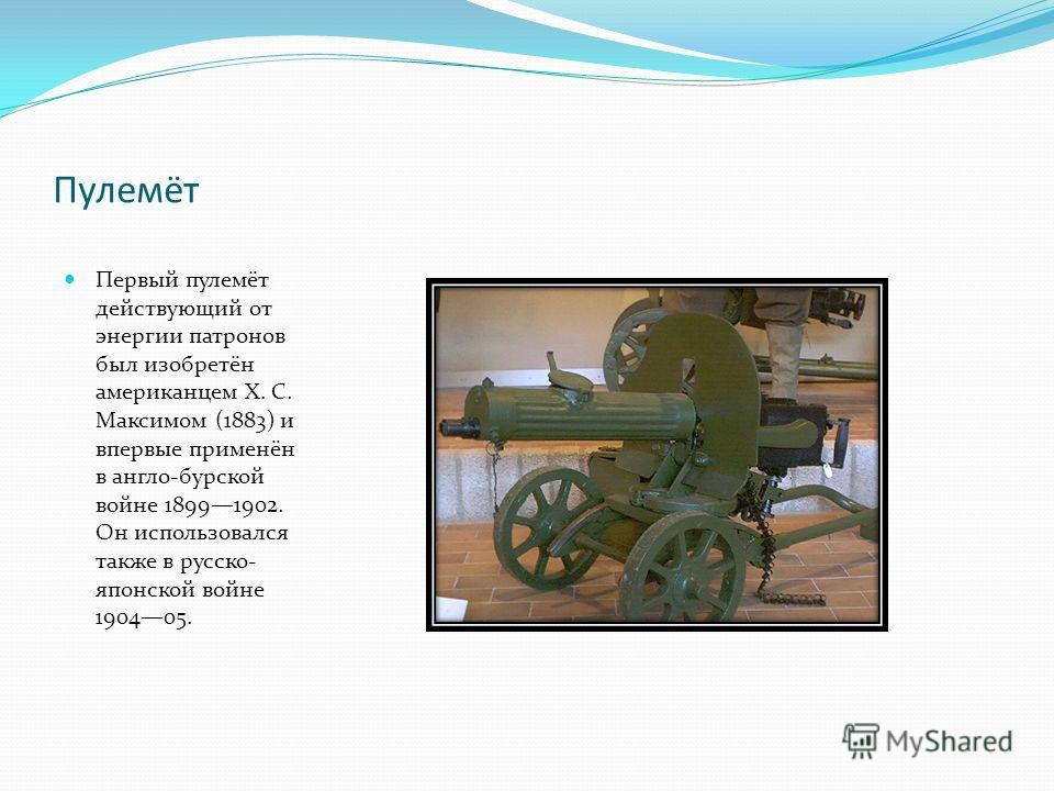 Пулемёт Первый пулемёт действующий от энергии патронов был изобретён американцем X. С. Максимом (1883) и впервые применён в англо-бурской войне 18991902. Он использовался также в русско- японской войне 190405.
