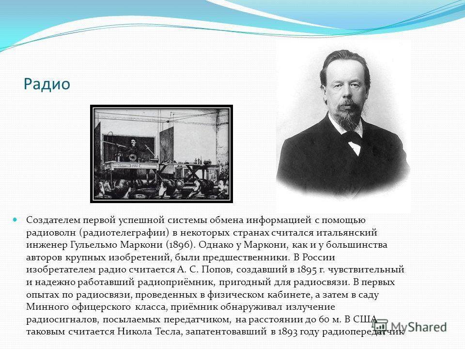 Радио Создателем первой успешной системы обмена информацией с помощью радиоволн (радиотелеграфии) в некоторых странах считался итальянский инженер Гульельмо Маркони (1896). Однако у Маркони, как и у большинства авторов крупных изобретений, были предш