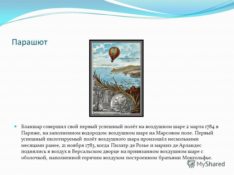 Парашют Бланшар совершил свой первый успешный полёт на воздушном шаре 2 марта 1784 в Париже, на заполненном водородом воздушном шаре на Марсовом поле. Первый успешный пилотируемый полёт воздушного шара произошёл несколькими месяцами ранее, 21 ноября