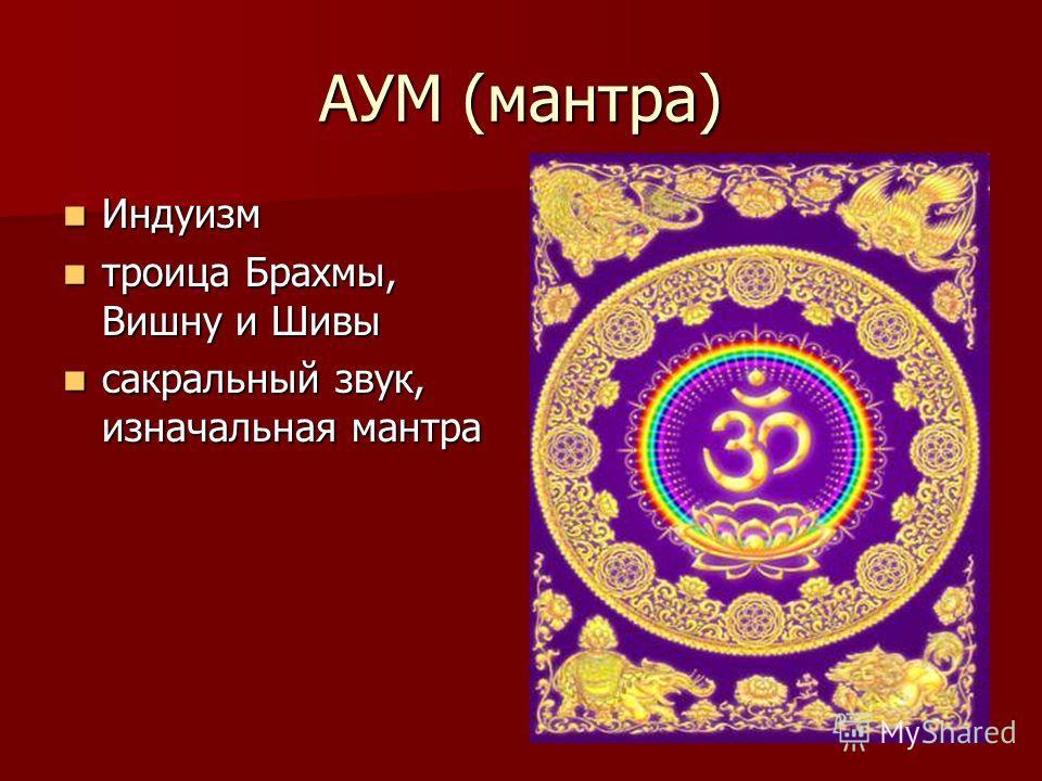 АУМ (мантра) Индуизм Индуизм троица Брахмы, Вишну и Шивы троица Брахмы, Вишну и Шивы сакральный звук, изначальная мантра сакральный звук, изначальная мантра