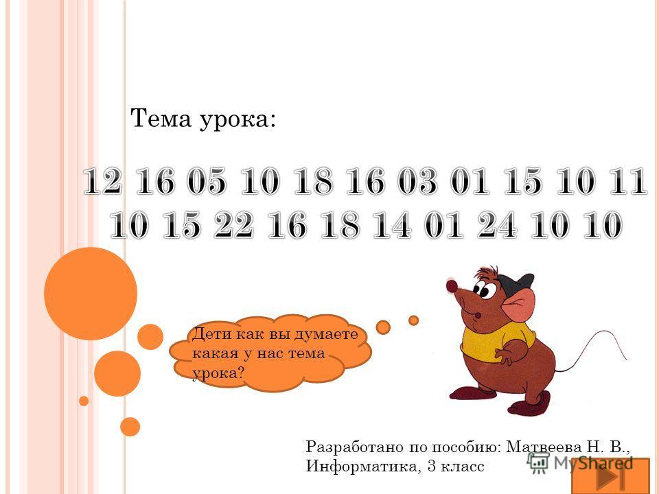 Разработано по пособию: Матвеева Н. В., Информатика, 3 класс Тема урока: Дети как вы думаете какая у нас тема урока?