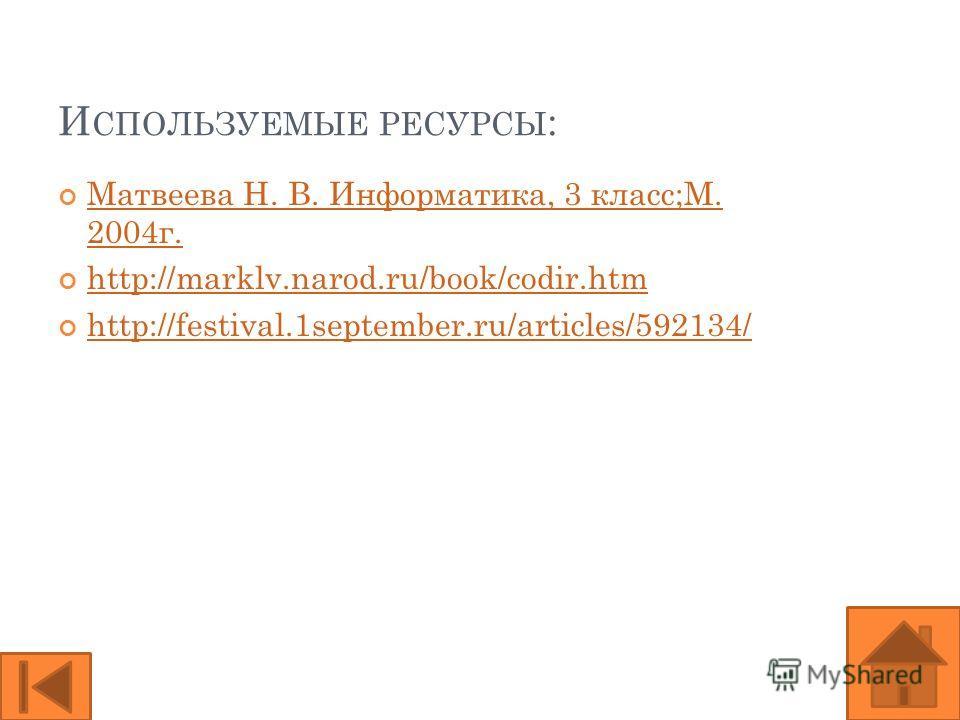 И СПОЛЬЗУЕМЫЕ РЕСУРСЫ : Матвеева Н. В. Информатика, 3 класс;М. 2004 г. Матвеева Н. В. Информатика, 3 класс;М. 2004 г. http://marklv.narod.ru/book/codir.htm http://festival.1september.ru/articles/592134/