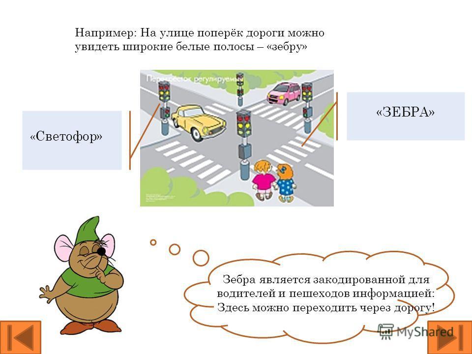 «ЗЕБРА» « Светофор» Зебра является закодированной для водителей и пешеходов информацией: Здесь можно переходить через дорогу! Например: На улице поперёк дороги можно увидеть широкие белые полосы – «зебру»