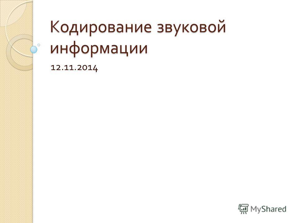 Кодирование звуковой информации 12.11.2014