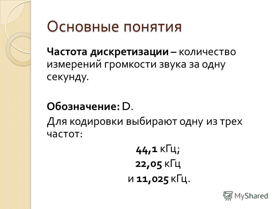 Основные понятия Частота дискретизации – количество измерений громкости звука за одну секунду. Обозначение : D. Для кодировки выбирают одну из трех частот : 44,1 к Гц ; 22,05 к Гц и 11,025 к Гц.