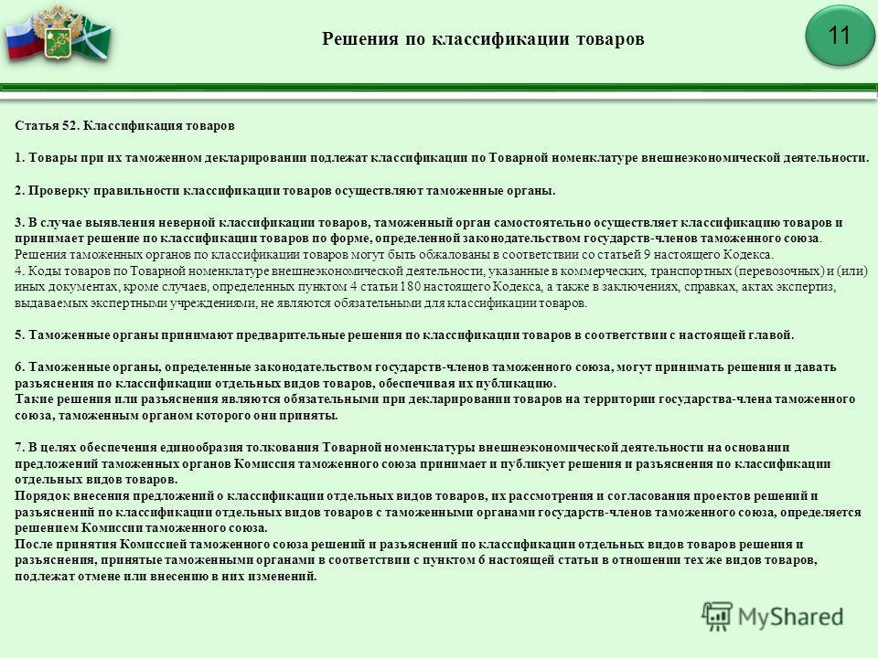 11 Решения по классификации товаров Статья 52. Классификация товаров 1. Товары при их таможенноййм декларировании подлежат классификации по Товарной номенклатуре внешнеэкономической деятельности. 2. Проверку правильности классификации товаров осущест