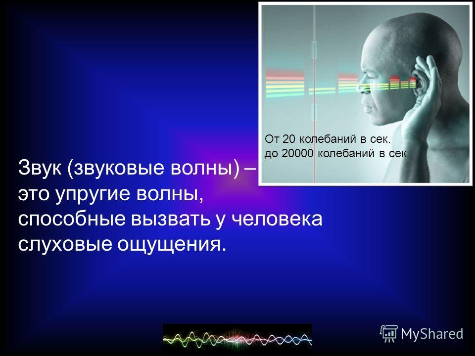 Звук (звуковые волны) – это упругие волны, способные вызвать у человека слуховые ощущения. От 20 колебаний в сек. до 20000 колебаний в сек